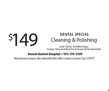 DENTAL SPECIAL $149 Cleaning & Polishing Grade 1 Dental - No Hidden ChargesExcludes Safety Check Blood Test, Extractions & Take-Home Meds. Must present coupon. Not valid with other offers or prior services. Exp. 5/19/17.