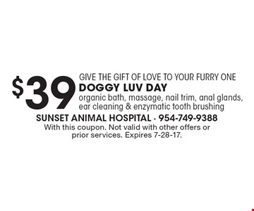 $39 Doggy Luv Day. Includes: organic bath, massage, nail trim, anal glands, ear cleaning & enzymatic tooth brushing. With this coupon. Not valid with other offers or prior services. Expires 7-28-17.
