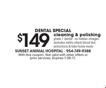 Dental Special $149 cleaning & polishing. Grade 1 dental - no hidden charges. Excludes safety check, blood test, extractions & take-home meds. With this coupon. Not valid with other offers or prior services. Expires 7-28-17.