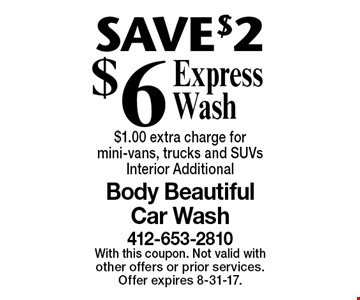 SAVE $2 $6 Express Wash $1.00 extra charge for mini-vans, trucks and SUVs Interior Additional. With this coupon. Not valid with other offers or prior services. Offer expires 8-31-17.