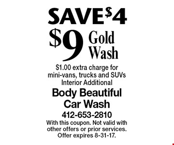 SAVE $4 $9 Gold Wash $1.00 extra charge for mini-vans, trucks and SUVs Interior Additional. With this coupon. Not valid with other offers or prior services. Offer expires 8-31-17.