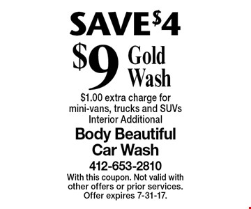 SAVE$4$9 Gold Wash $1.00 extra charge for mini-vans, trucks and SUVs Interior Additional. With this coupon. Not valid with other offers or prior services. Offer expires 7-31-17.