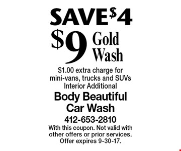 SAVE $4 $9 Gold Wash. $1.00 extra charge for mini-vans, trucks and SUVs. Interior Additional. With this coupon. Not valid with other offers or prior services. Offer expires 9-30-17.
