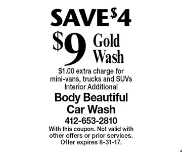 SAVE $4 $9 Gold Wash. $1.00 extra charge for mini-vans, trucks and SUVs. Interior Additional. With this coupon. Not valid with other offers or prior services. Offer expires 8-31-17.