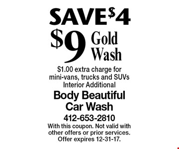 SAVE $4. $9 Gold Wash. $1.00 extra charge for mini-vans, trucks and SUVs. Interior Additional. With this coupon. Not valid with other offers or prior services. Offer expires 12-31-17.