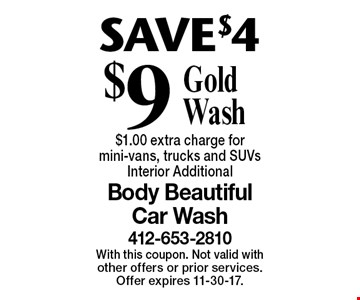 SAVE$4. $9 Gold Wash. $1.00 extra charge for mini-vans, trucks and SUVs. Interior Additional. With this coupon. Not valid with other offers or prior services. Offer expires 11-30-17.