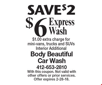 SAVE $2 - $6 Express Wash, $1.00 extra charge for mini-vans, trucks and SUVs. Interior Additional. With this coupon. Not valid with other offers or prior services. Offer expires 2-28-18.