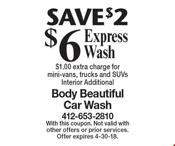 $6 Express Wash. SAVE $2. $1.00 extra charge for mini-vans, trucks and SUVs Interior Additional. With this coupon. Not valid with other offers or prior services. Offer expires 4-30-18.