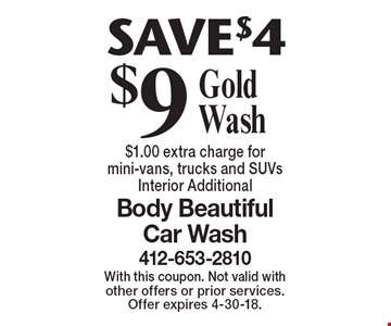 $9 Gold Wash. SAVE $4. $1.00 extra charge for mini-vans, trucks and SUVs Interior Additional. With this coupon. Not valid with other offers or prior services. Offer expires 4-30-18.