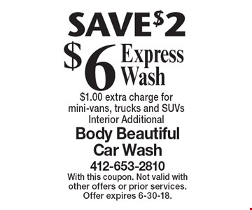 $6 Express Wash SAVE $2. $1.00 extra charge for mini-vans, trucks and SUVs Interior Additional. With this coupon. Not valid with other offers or prior services. Offer expires 6-30-18.