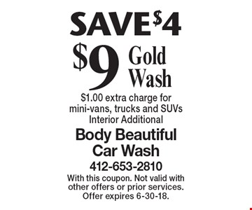 $9 Gold Wash. SAVE $4. $1.00 extra charge for mini-vans, trucks and SUVs Interior Additional. With this coupon. Not valid with other offers or prior services. Offer expires 6-30-18.