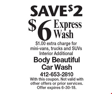 SAVE $2 $6 Express Wash $1.00 extra charge for mini-vans, trucks and SUVs Interior Additional. With this coupon. Not valid with other offers or prior services. Offer expires 6-30-18.