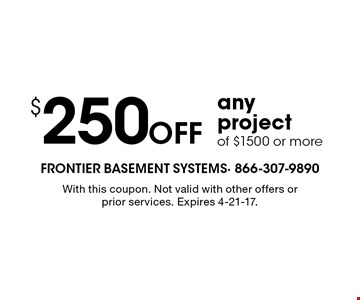 $250 Off any project of $1500 or more. With this coupon. Not valid with other offers or prior services. Expires 4-21-17.