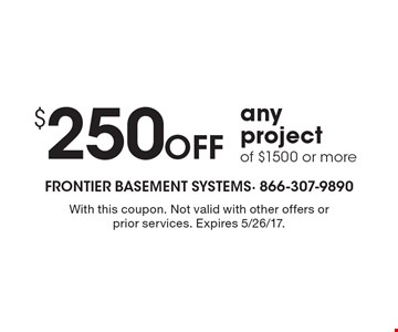 $250 off any project of $1500 or more. With this coupon. Not valid with other offers or prior services. Expires 5/26/17.