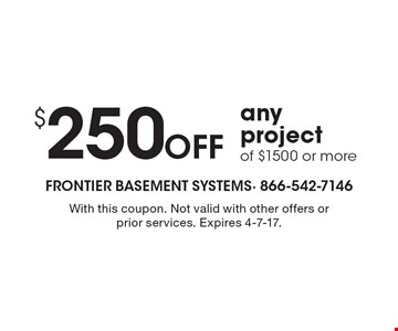 $250 Off any project of $1500 or more. With this coupon. Not valid with other offers or prior services. Expires 4-7-17.