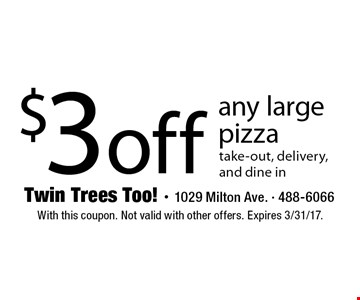 $3 off any large pizza take-out, delivery, and dine in. With this coupon. Not valid with other offers. Expires 3/31/17.