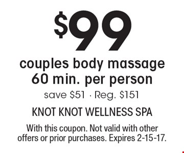 $99 couples body massage 60 min. per person save. $51 - Reg. $151. With this coupon. Not valid with other offers or prior purchases. Expires 2-15-17.