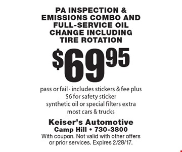 $69.95 for PA inspection & emissions combo and full-service oil change including tire rotation. Pass or fail - includes stickers & fee plus $6 for safety sticker. Synthetic oil or special filters extra. Most cars & trucks. With coupon. Not valid with other offers or prior services. Expires 2/28/17.