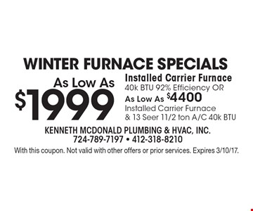 Winter furnace specials as low as $1999. Installed Carrier Furnace 40k BTU 92% efficiency OR as low as $4400. Installed Carrier Furnace & 13 Seer 11/2 ton A/C 40k BTU. With this coupon. Not valid with other offers or prior services. Expires 3/10/17.