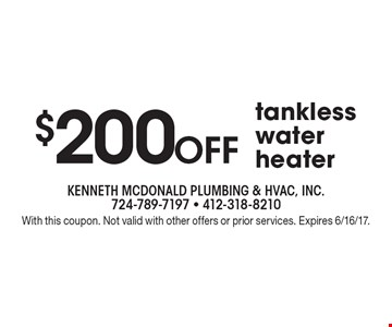 $200 Off tankless water heater . With this coupon. Not valid with other offers or prior services. Expires 6/16/17.