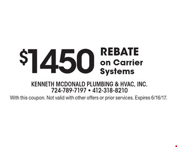 $1450 REBATE on Carrier Systems. With this coupon. Not valid with other offers or prior services. Expires 6/16/17.