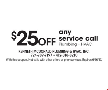 $25 Off any service callPlumbing - HVAC. With this coupon. Not valid with other offers or prior services. Expires 6/16/17.