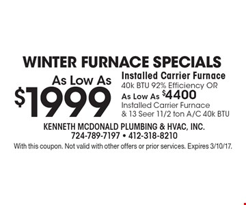 Winter furnace specials as low as $1999. Installed Carrier furnace 40k BTU 92% ffficiency OR as low as $4400. Installed Carrier Furnace & 13 Seer 11/2 ton A/C 40k BTU. With this coupon. Not valid with other offers or prior services. Expires 3/10/17.