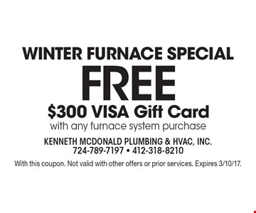 Winter furnace special. Free $300 VISA gift card. With any furnace system purchase. With this coupon. Not valid with other offers or prior services. Expires 3/10/17.