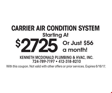 $2725 CARRIER AIR CONDITION systemStarting At Or Just $56 a month!. With this coupon. Not valid with other offers or prior services. Expires 6/16/17.