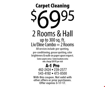 Carpet Cleaning $69.95 2 Rooms & Hallup to 300 sq. ft.Liv/Dine Combo = 2 Rooms All services include: pre-spotting, pre-conditioning, grease spotting, color brighteners & walk-on paper upon request.Some carpets extra - Some locations extramin. charge $69.95 per visit. With this coupon. Not valid with other offers or prior purchases. Offer expires 3-17-17.