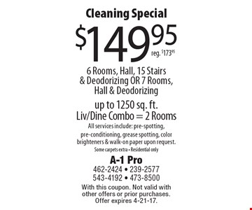 Cleaning Special $149.95 6 Rooms, Hall, 15 Stairs & Deodorizing OR 7 Rooms, Hall & Deodorizing reg. $173.95 up to 1250 sq. ft. Liv/Dine Combo = 2 Rooms All services include: pre-spotting, pre-conditioning, grease spotting, color brighteners & walk-on paper upon request.Some carpets extra - Residential only. With this coupon. Not valid with other offers or prior purchases. Offer expires 4-21-17.