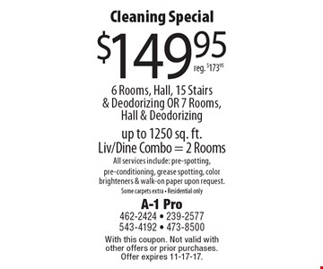 Cleaning Special $149.95 6 Rooms, Hall, 15 Stairs & Deodorizing OR 7 Rooms, Hall & Deodorizing reg. $173.95 up to 1250 sq. ft. Liv/Dine Combo = 2 Rooms All services include: pre-spotting, pre-conditioning, grease spotting, color brighteners & walk-on paper upon request.Some carpets extra - Residential only. With this coupon. Not valid with other offers or prior purchases. Offer expires 11-17-17.