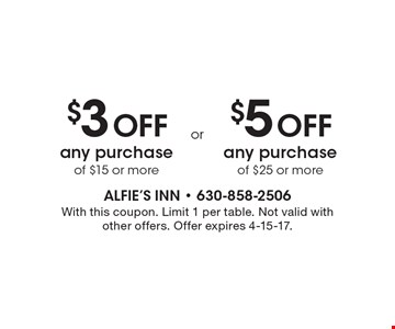 $3 Off any purchase of $15 or more. $5 Off any purchase of $25 or more. With this coupon. Limit 1 per table. Not valid with other offers. Offer expires 4-15-17.