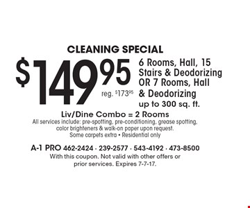 Cleaning special $149.95 6 Rooms, Hall, 15 Stairs & Deodorizing OR 7 Rooms, Hall & Deodorizing up to 300 sq. ft. Liv/Dine Combo = 2 Rooms. All services include: pre-spotting, pre-conditioning, grease spotting, color brighteners & walk-on paper upon request. Some carpets extra - Residential only. With this coupon. Not valid with other offers or prior services. Expires 7-7-17.