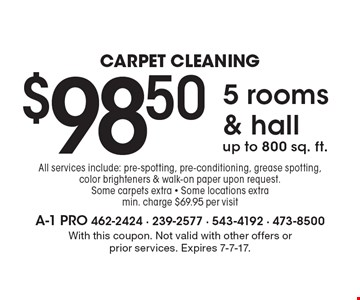 Carpet Cleaning $98.50 5 rooms & hall up to 800 sq. ft. All services include: pre-spotting, pre-conditioning, grease spotting, color brighteners & walk-on paper upon request. Some carpets extra - Some locations extra min. charge $69.95 per visit. With this coupon. Not valid with other offers or prior services. Expires 7-7-17.
