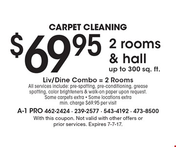 Carpet Cleaning $69.95 2 rooms & hall up to 300 sq. ft. Liv/Dine Combo = 2 Rooms. All services include: pre-spotting, pre-conditioning, grease spotting, color brighteners & walk-on paper upon request. Some carpets extra - Some locations extra min. charge $69.95 per visit. With this coupon. Not valid with other offers or prior services. Expires 7-7-17.