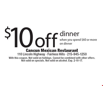 $10 off dinner. When you spend $60 or more on dinner. With this coupon. Not valid on holidays. Cannot be combined with other offers. Not valid on specials. Not valid on alcohol. Exp. 2-10-17.