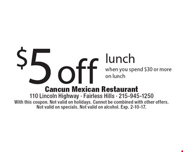 $5 off lunch. When you spend $30 or more on lunch. With this coupon. Not valid on holidays. Cannot be combined with other offers. Not valid on specials. Not valid on alcohol. Exp. 2-10-17.