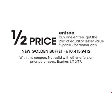 1/2 price entree. Buy one entree, get the 2nd of equal or lesser value 1/2 price. For dinner only. With this coupon. Not valid with other offers or prior purchases. Expires 2/10/17.