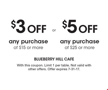 $3 Off any purchase of $15 or more. $5 Off any purchase of $25 or more. . With this coupon. Limit 1 per table. Not valid with other offers. Offer expires 7-31-17.
