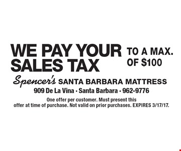 We pay your sales tax to a max. of $100. One offer per customer. Must present this offer at time of purchase. Not valid on prior purchases. Expires 3/17/17.
