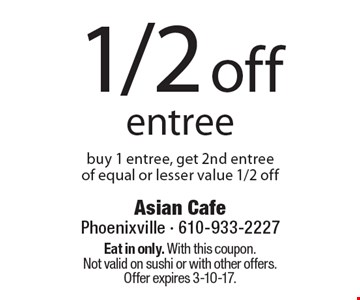 1/2 off entree. Buy 1 entree, get 2nd entree of equal or lesser value 1/2 off. Eat in only. With this coupon. Not valid on sushi or with other offers. Offer expires 3-10-17.