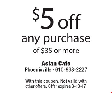 $5 off any purchase of $35 or more. With this coupon. Not valid with other offers. Offer expires 3-10-17.