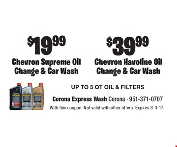 $39.99 Chevron Havoline Oil Change & Car Wash  $19.99 Chevron Supreme Oil Change & Car Wash. UP TO 5 QT OIL & FILTERS. With this coupon. Not valid with other offers. Expires 3-3-17.