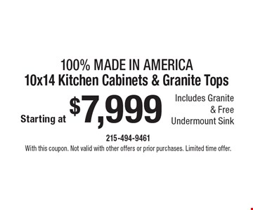 Made In America – Starting at $7,999 100% 10x14 Kitchen Cabinets & Granite Tops. Includes Granite & Free Undermount Sink. With this coupon. Not valid with other offers or prior purchases. Limited time offer.