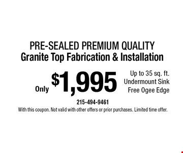 Only $1,995 Pre-sealed Premium Quality Granite Top Fabrication & Installation. Up to 35 sq. ft. Undermount Sink. Free Ogee Edge. With this coupon. Not valid with other offers or prior purchases. Limited time offer.