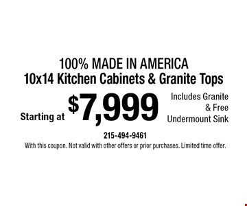Starting at $7,999 100% Made In America 10x14 Kitchen Cabinets & Granite Tops Includes Granite & Free Undermount Sink. With this coupon. Not valid with other offers or prior purchases. Limited time offer.