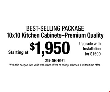 Starting at $1,950 Best-Selling package 10x10 Kitchen Cabinets-Premium Quality Upgrade with Installation for $1500. With this coupon. Not valid with other offers or prior purchases. Limited time offer.