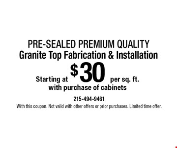 Pre-sealed Premium Quality Granite Top Fabrication & Installation with purchase of cabinets Starting at $30 per sq. ft. With this coupon. Not valid with other offers or prior purchases. Limited time offer.