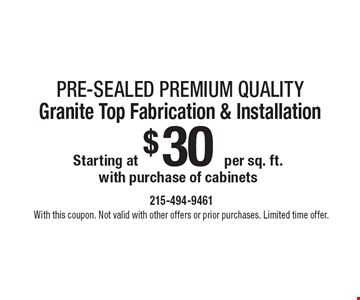 Pre-sealed Premium Quality Granite Top Fabrication & Installation starting at $30 per sq. ft. with purchase of cabinets. With this coupon. Not valid with other offers or prior purchases. Limited time offer.